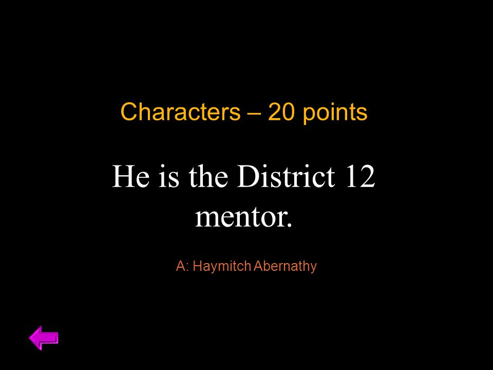 Characters – 20 points He is the District 12 mentor. A: Haymitch Abernathy