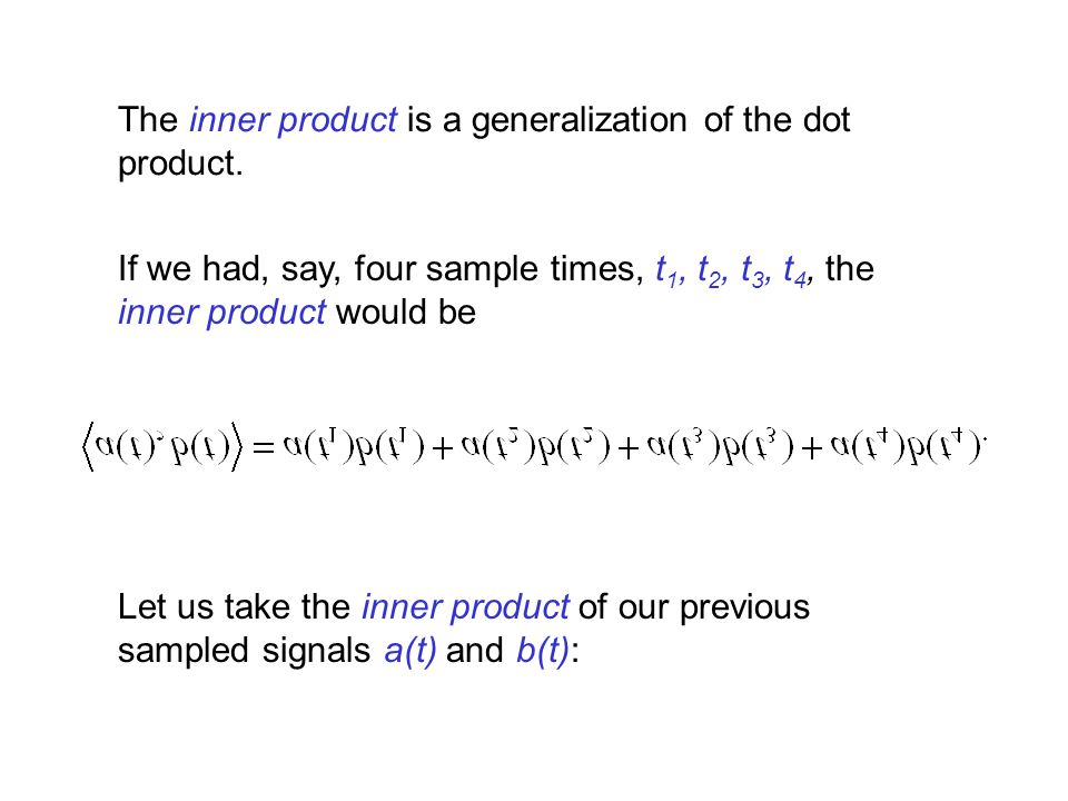 If we had, say, four sample times, t 1, t 2, t 3, t 4, the inner product would be Let us take the inner product of our previous sampled signals a(t) a