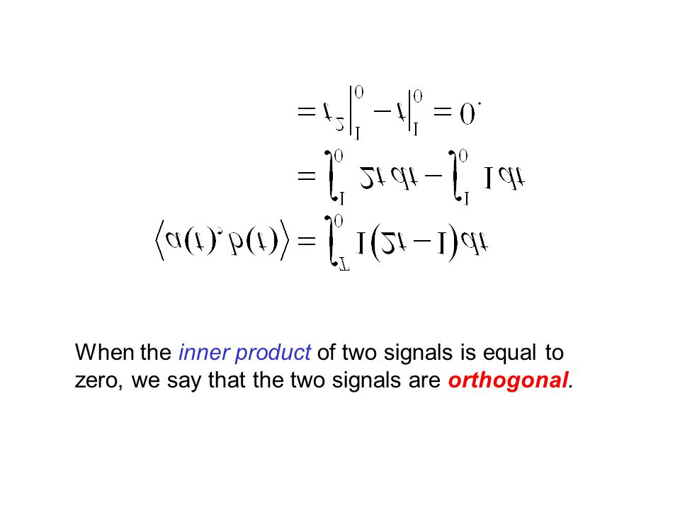 Just as the inner product is a generalization of the dot product, we generalize the idea of two vectors being perpendicular if their dot product is zero to the idea of two signals being orthogonal if their inner product is zero.
