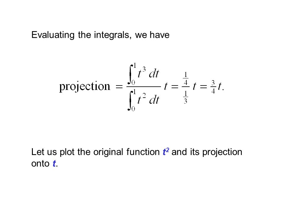Evaluating the integrals, we have Let us plot the original function t 2 and its projection onto t.
