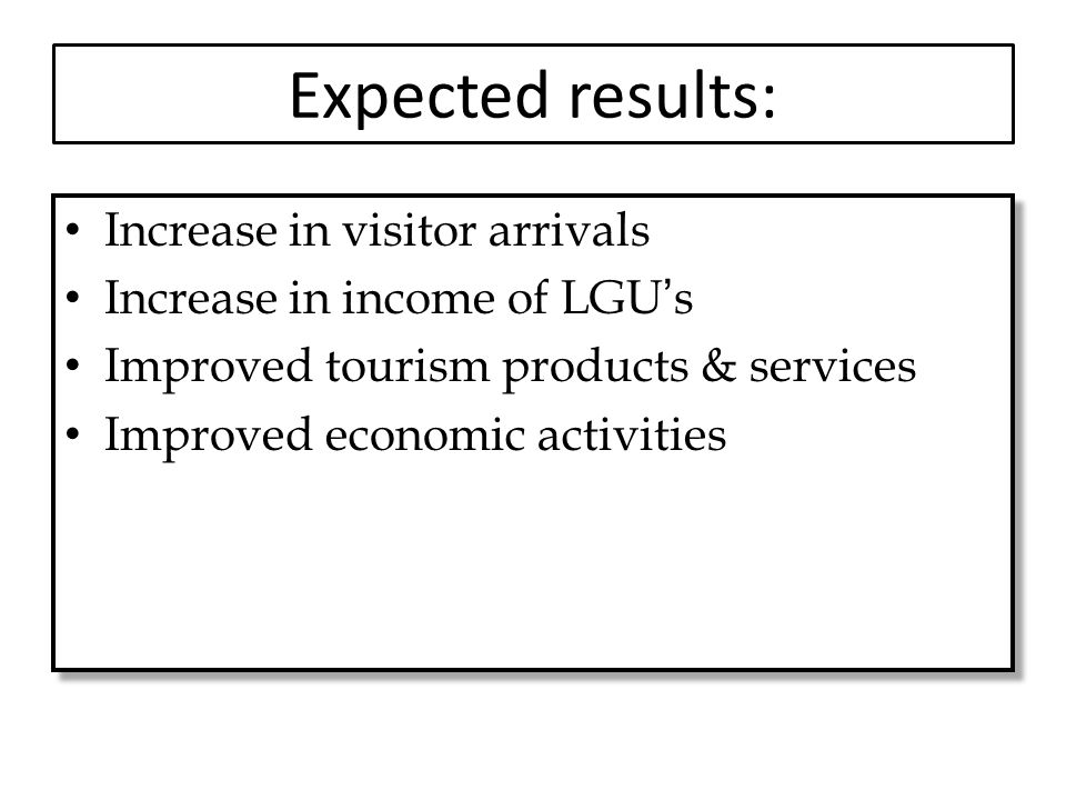 Expected results: Increase in visitor arrivals Increase in income of LGU's Improved tourism products & services Improved economic activities Increase in visitor arrivals Increase in income of LGU's Improved tourism products & services Improved economic activities