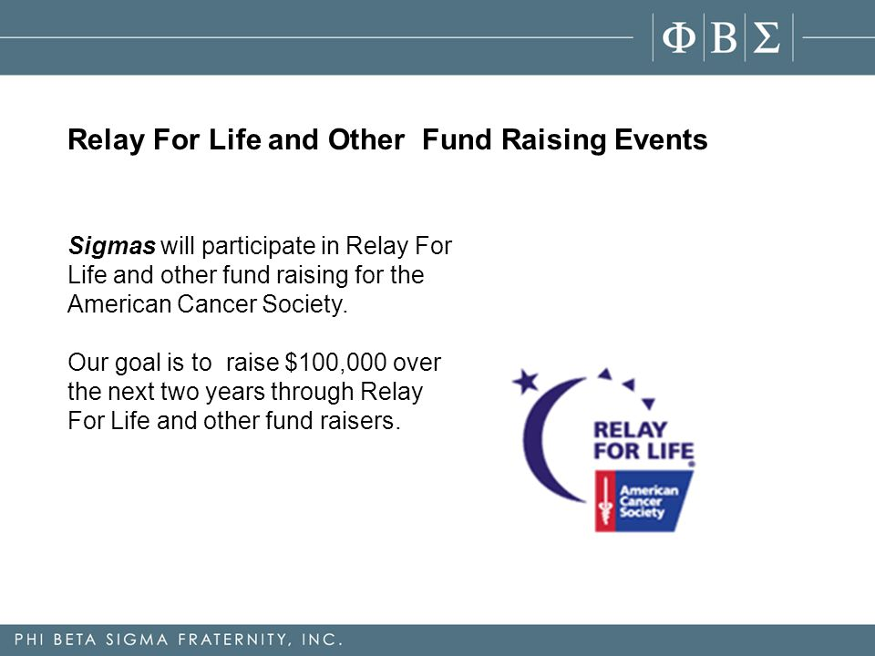 Relay For Life and Other Fund Raising Events Sigmas will participate in Relay For Life and other fund raising for the American Cancer Society.