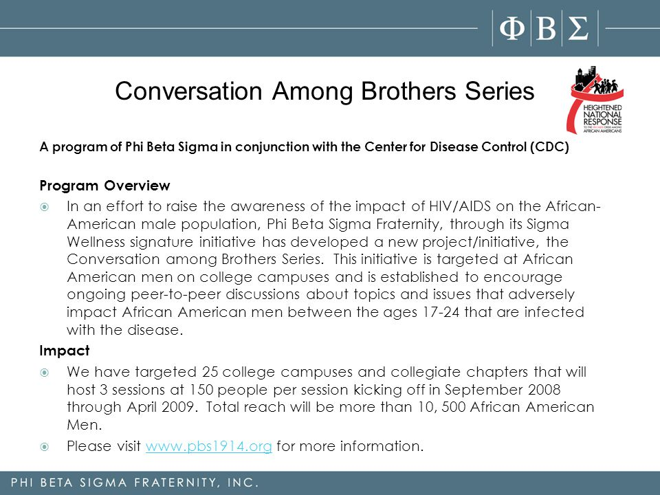 A program of Phi Beta Sigma in conjunction with the Center for Disease Control (CDC) Program Overview  In an effort to raise the awareness of the impact of HIV/AIDS on the African- American male population, Phi Beta Sigma Fraternity, through its Sigma Wellness signature initiative has developed a new project/initiative, the Conversation among Brothers Series.