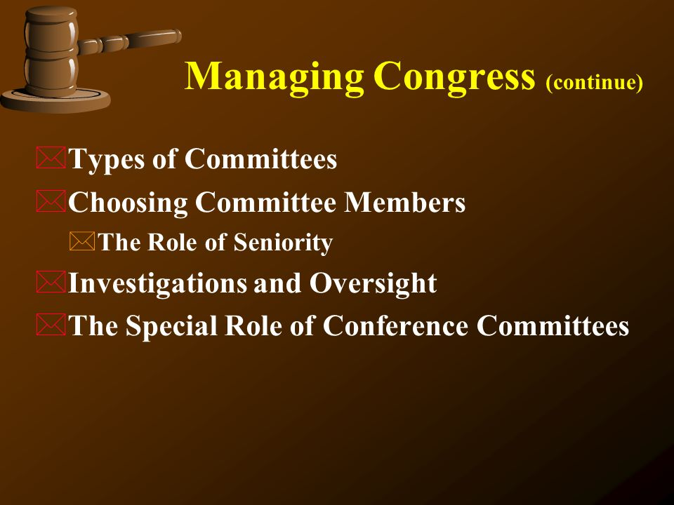 Managing Congress (continue) *Types of Committees  Choosing Committee Members *The Role of Seniority *Investigations and Oversight *The Special Role