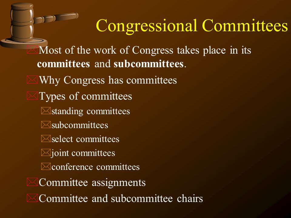 Congressional Committees  Most of the work of Congress takes place in its committees and subcommittees.  Why Congress has committees  Types of comm
