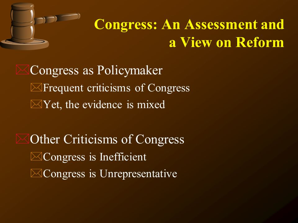 Congress: An Assessment and a View on Reform  Congress as Policymaker  Frequent criticisms of Congress  Yet, the evidence is mixed  Other Criticisms of Congress  Congress is Inefficient  Congress is Unrepresentative