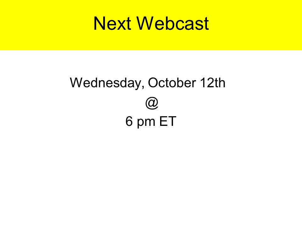 Next Webcast Wednesday, October 12th @ 6 pm ET