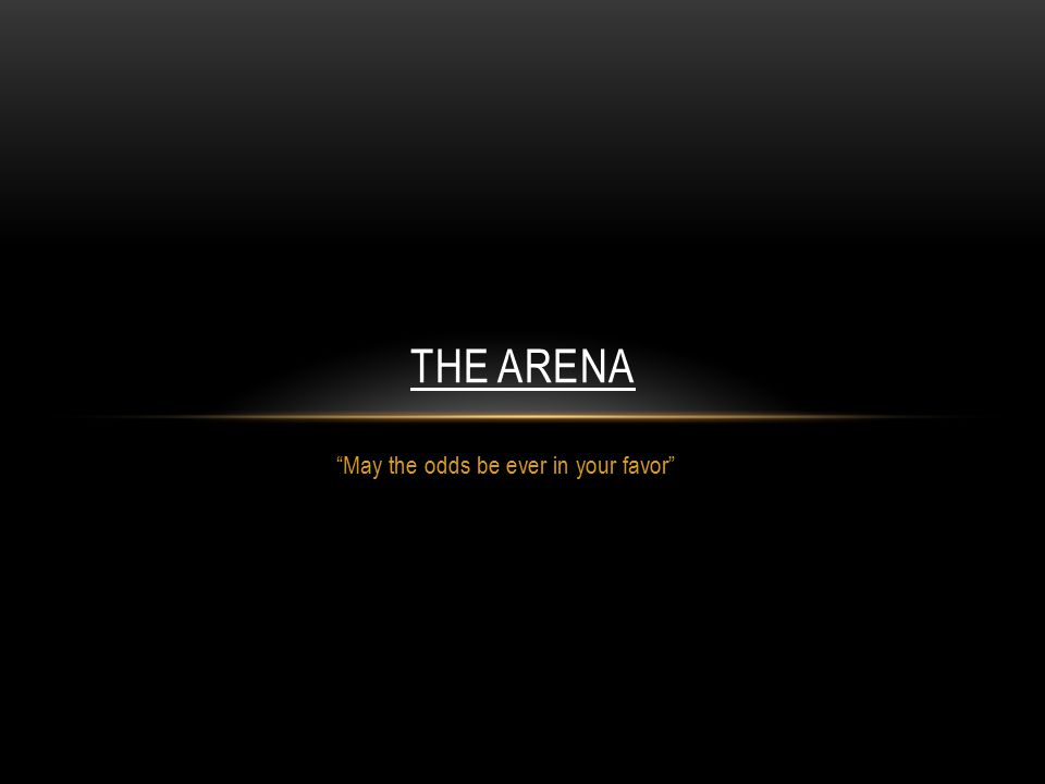 May the odds be ever in your favor THE ARENA