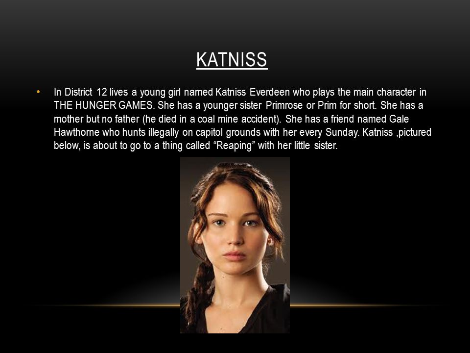 KATNISS In District 12 lives a young girl named Katniss Everdeen who plays the main character in THE HUNGER GAMES.