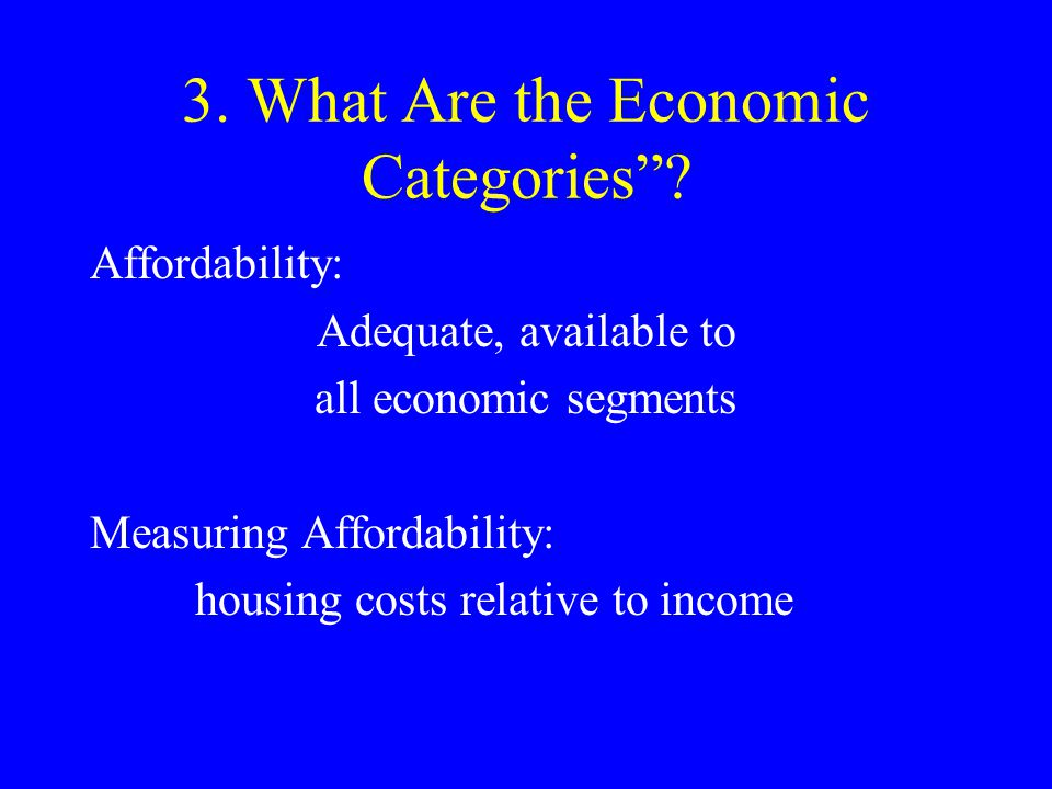 "3. What Are the Economic Categories""? Affordability: Adequate, available to all economic segments Measuring Affordability: housing costs relative to i"