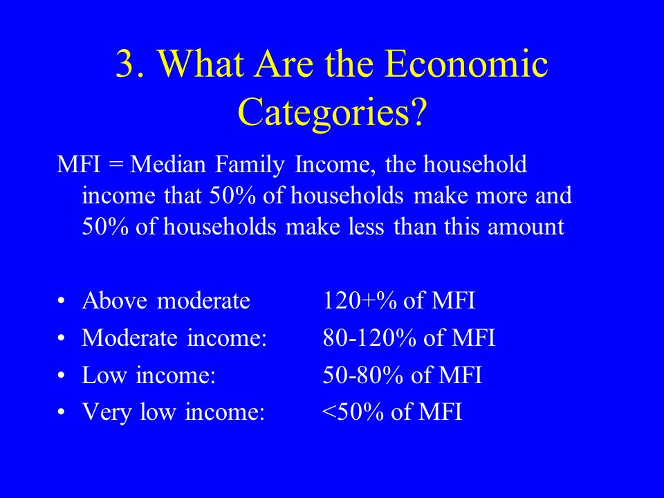 3. What Are the Economic Categories? MFI = Median Family Income, the household income that 50% of households make more and 50% of households make less
