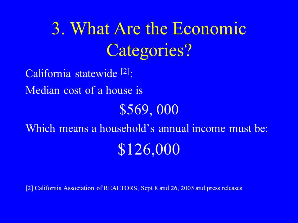 3. What Are the Economic Categories? California statewide [2] : Median cost of a house is $569, 000 Which means a household's annual income must be: $
