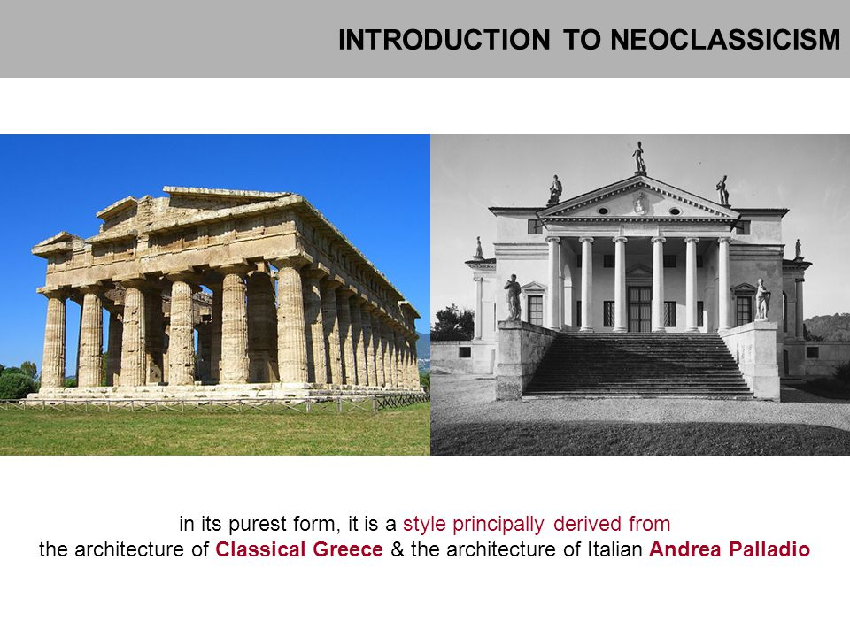 INTRODUCTION TO NEOCLASSICISM in its purest form, it is a style principally derived from the architecture of Classical Greece & the architecture of It
