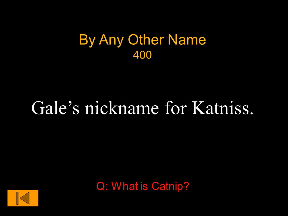 By Any Other Name 400 Gale's nickname for Katniss. Q: What is Catnip