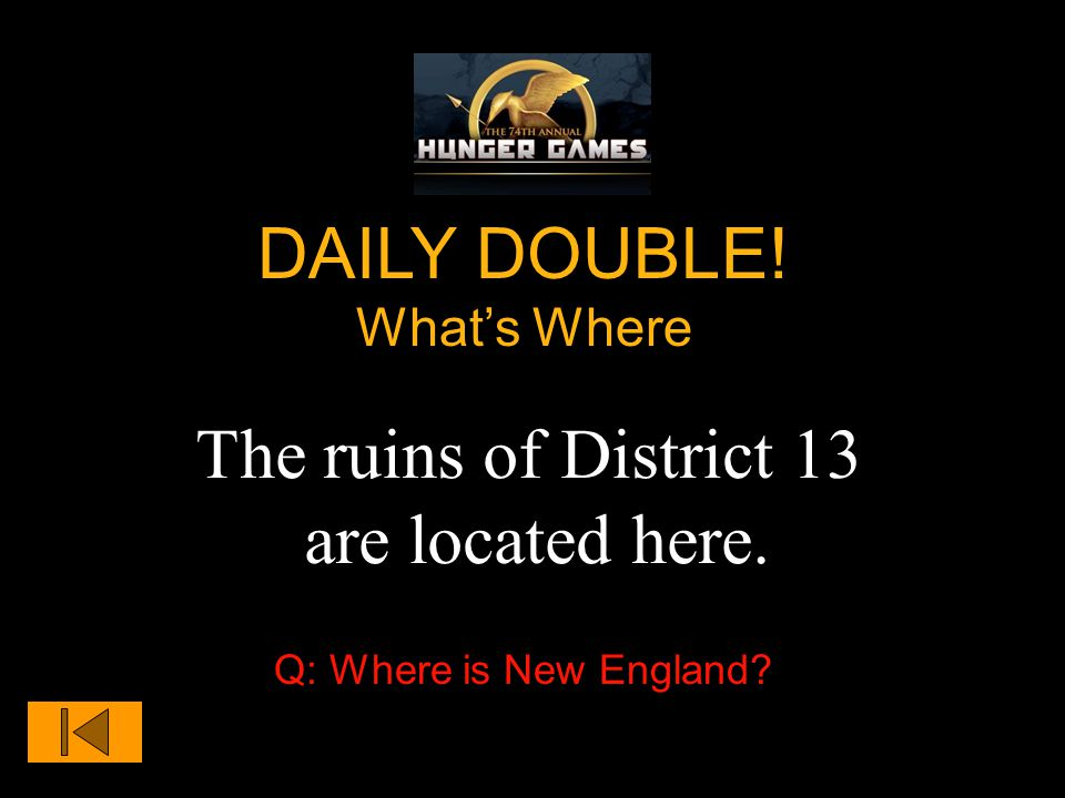 The ruins of District 13 are located here. DAILY DOUBLE! What's Where Q: Where is New England
