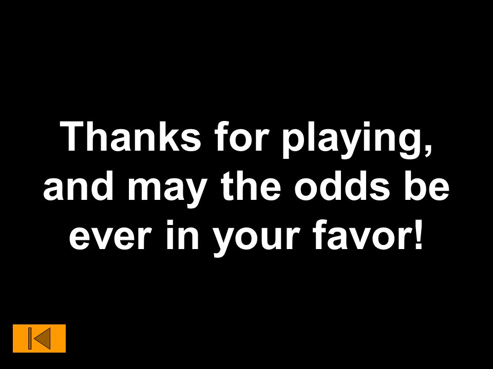 Thanks for playing, and may the odds be ever in your favor!