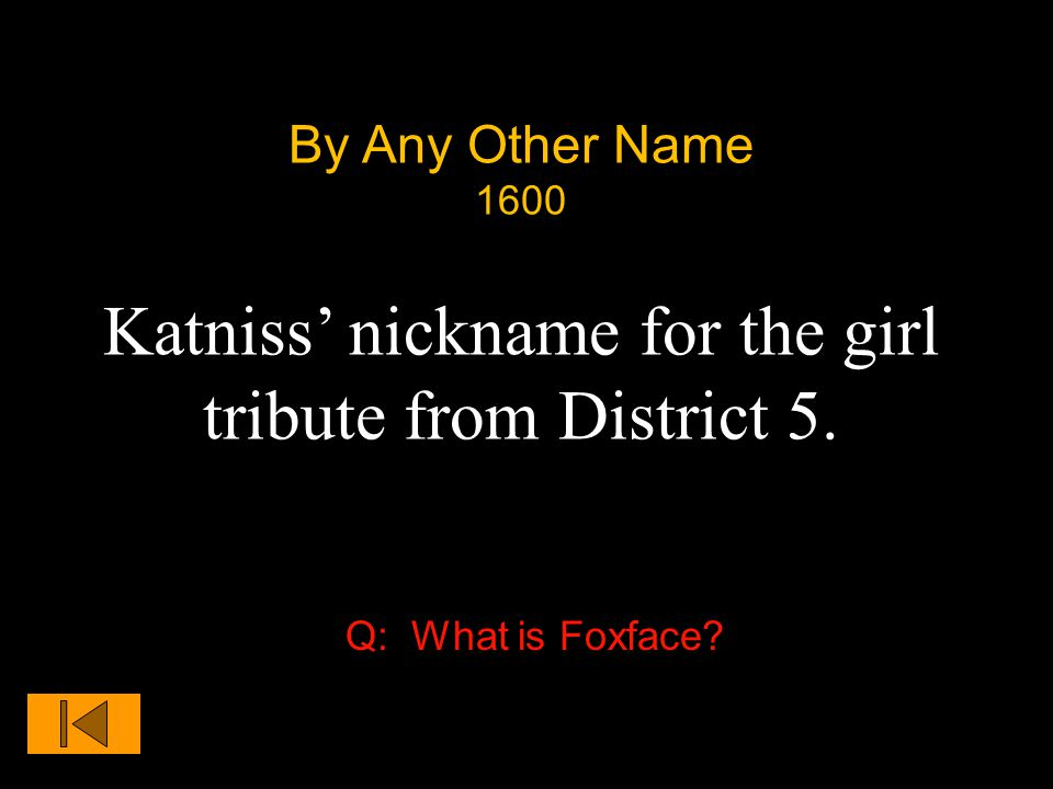 By Any Other Name 1600 Katniss' nickname for the girl tribute from District 5. Q: What is Foxface?