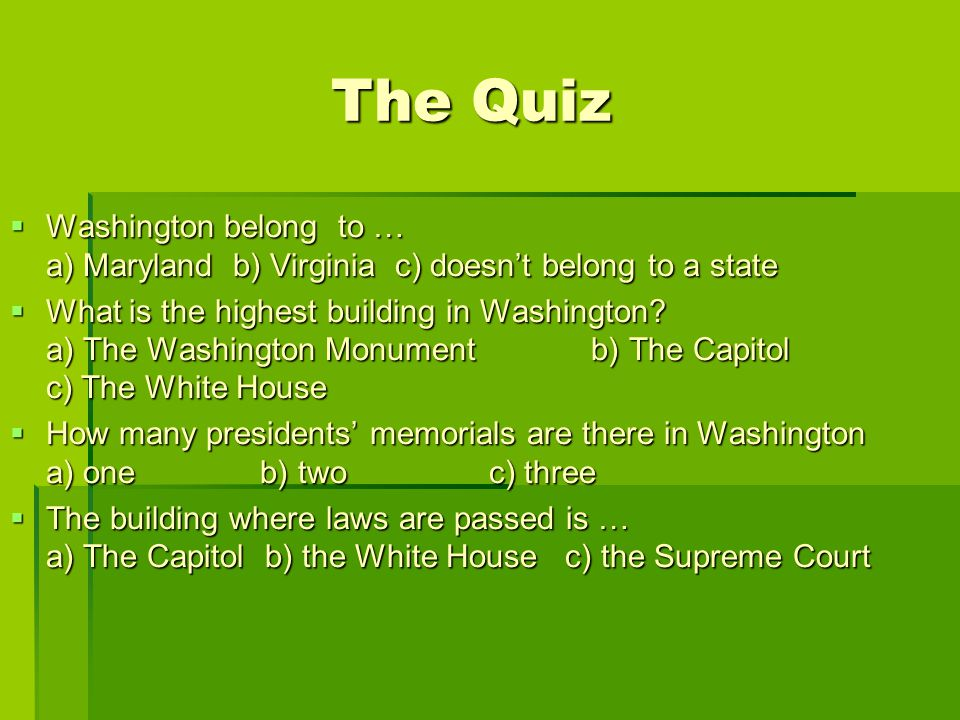The Quiz The Quiz WWWWashington belong to … a) Maryland b) Virginia c) doesn't belong to a state WWWWhat is the highest building in Washington.