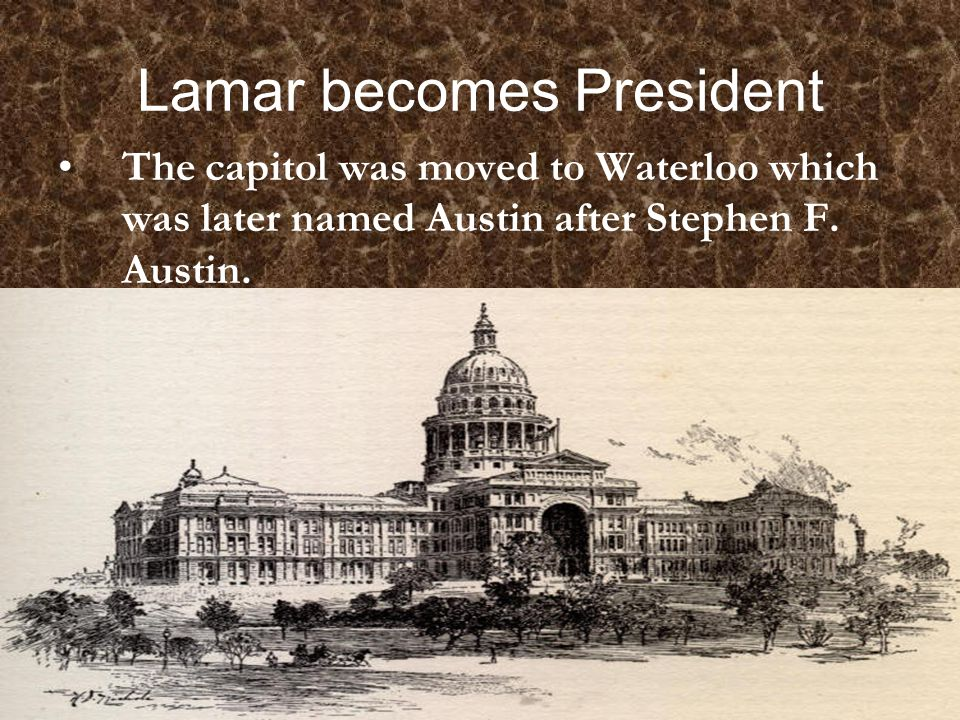 Lamar becomes President The capitol was moved to Waterloo which was later named Austin after Stephen F.