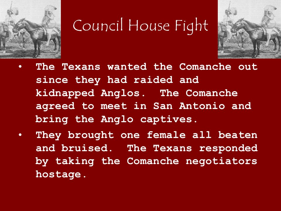 Council House Fight The Texans wanted the Comanche out since they had raided and kidnapped Anglos.