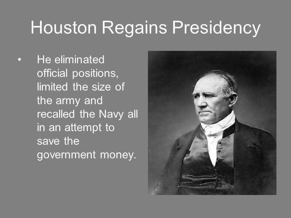 Houston Regains Presidency He eliminated official positions, limited the size of the army and recalled the Navy all in an attempt to save the government money.