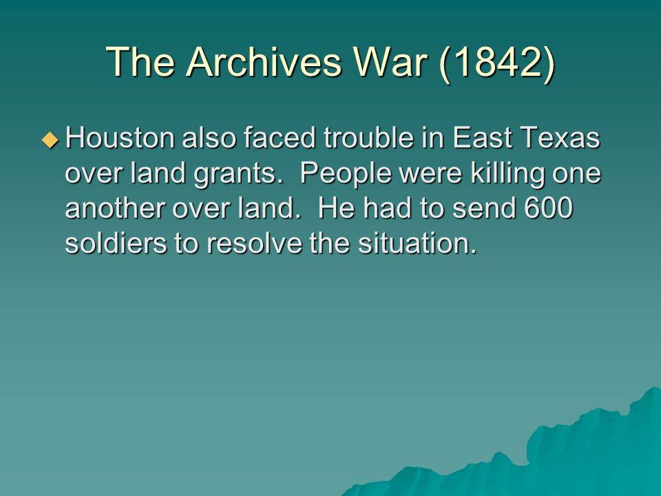 The Archives War (1842)  Houston also faced trouble in East Texas over land grants.