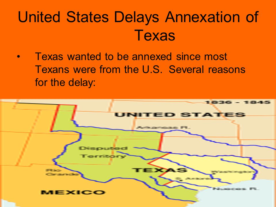 United States Delays Annexation of Texas Texas wanted to be annexed since most Texans were from the U.S.