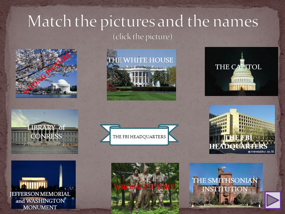 THE FBI HEADQUARTERS THE SMITHSONIAN INSTITUTION THE WHITE HOUSE WRONG PICTURE THE CAPITOL WRONG PICTURE LIBRARY of CONRESS THE FBI HEADQUARTERS JEFFERSON MEMORIAL and WASHINGTON MONUMENT