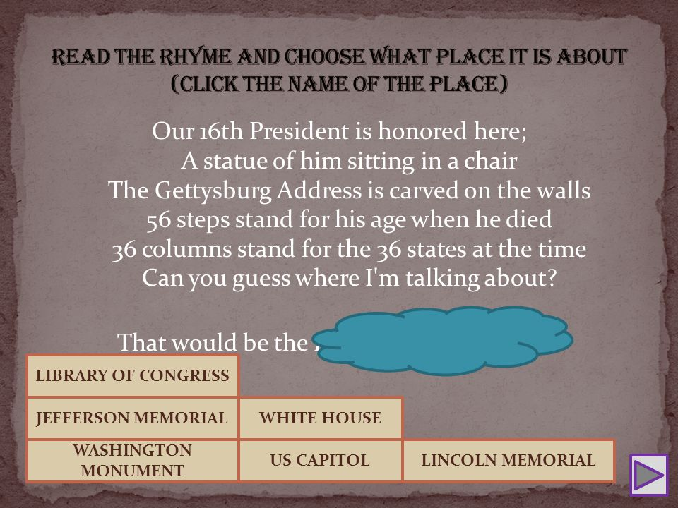 Our 16th President is honored here; A statue of him sitting in a chair The Gettysburg Address is carved on the walls 56 steps stand for his age when he died 36 columns stand for the 36 states at the time Can you guess where I m talking about.
