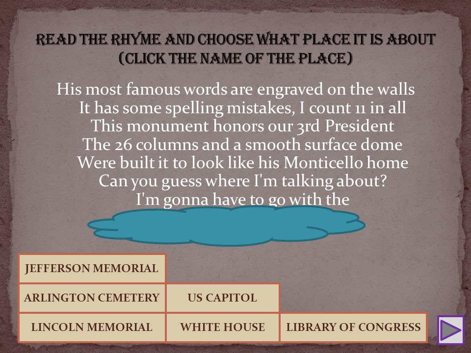 His most famous words are engraved on the walls It has some spelling mistakes, I count 11 in all This monument honors our 3rd President The 26 columns and a smooth surface dome Were built it to look like his Monticello home Can you guess where I m talking about.