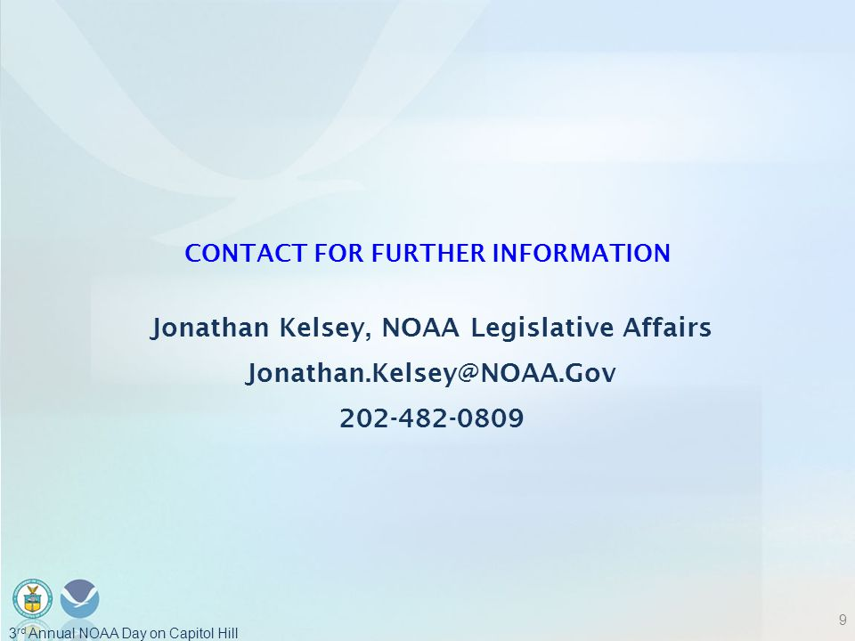 CONTACT FOR FURTHER INFORMATION Jonathan Kelsey, NOAA Legislative Affairs Jonathan.Kelsey@NOAA.Gov 202-482-0809 9 3 rd Annual NOAA Day on Capitol Hill
