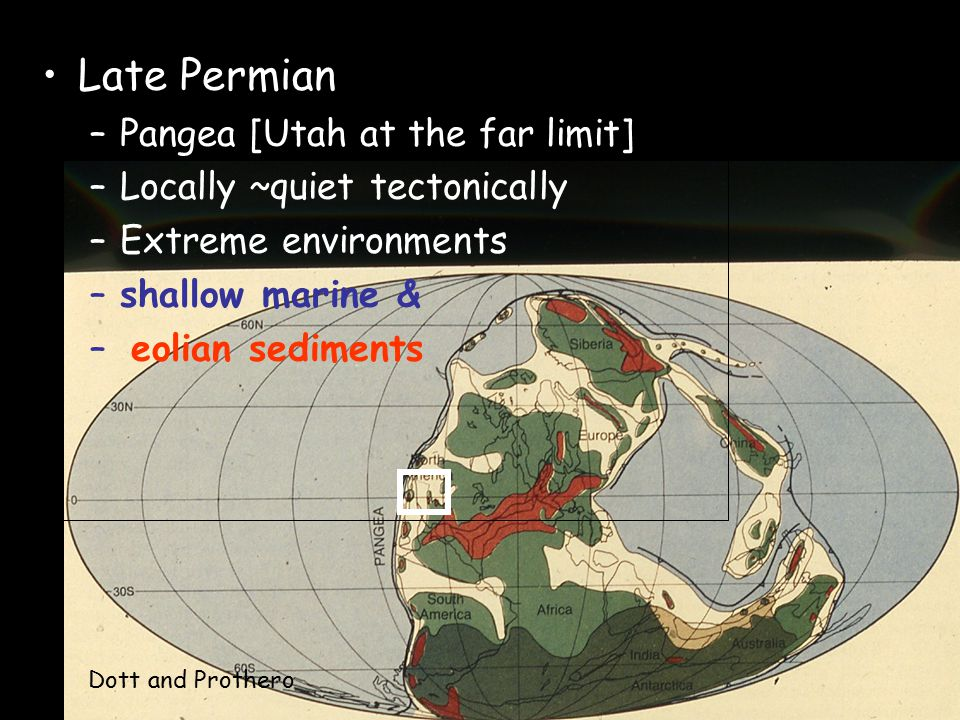 Paleogeography Late Permian –Pangea [Utah at the far limit] –Locally ~quiet tectonically –Extreme environments –shallow marine & – eolian sediments Dott and Prothero