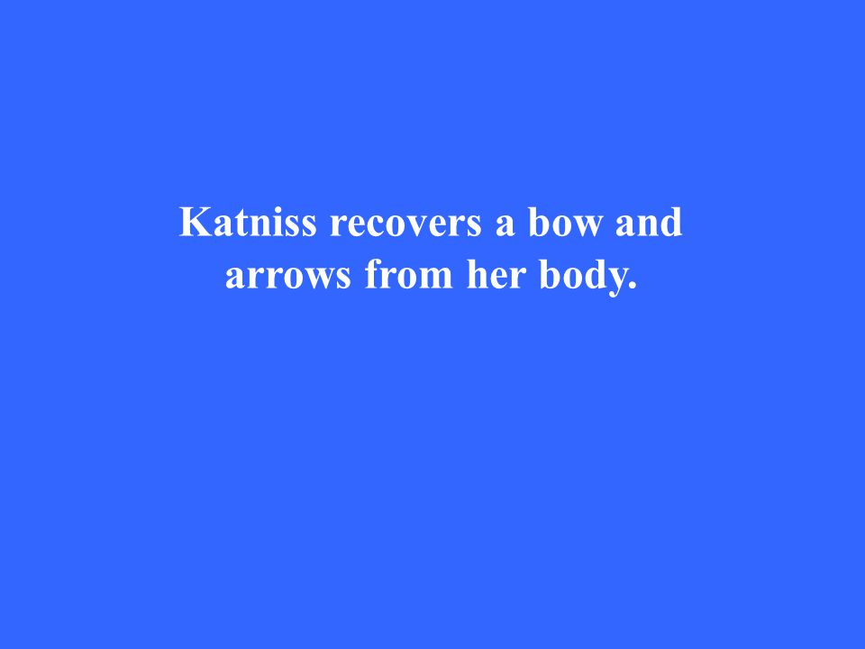 Katniss recovers a bow and arrows from her body.