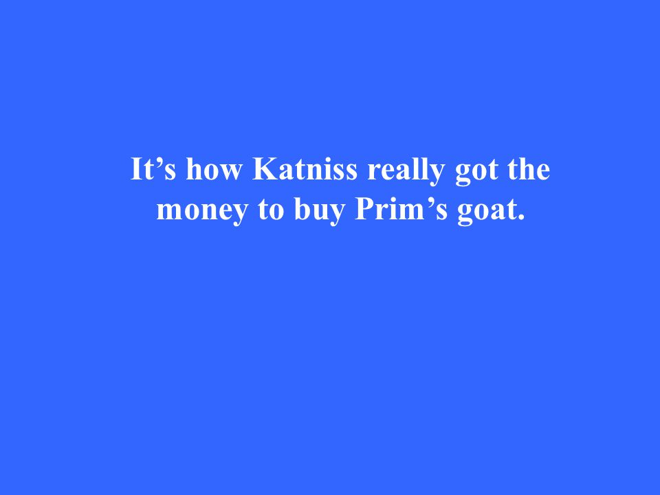 It's how Katniss really got the money to buy Prim's goat.