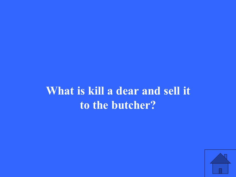 What is kill a dear and sell it to the butcher