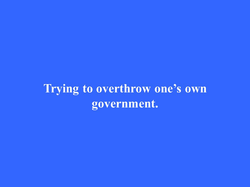 Trying to overthrow one's own government.