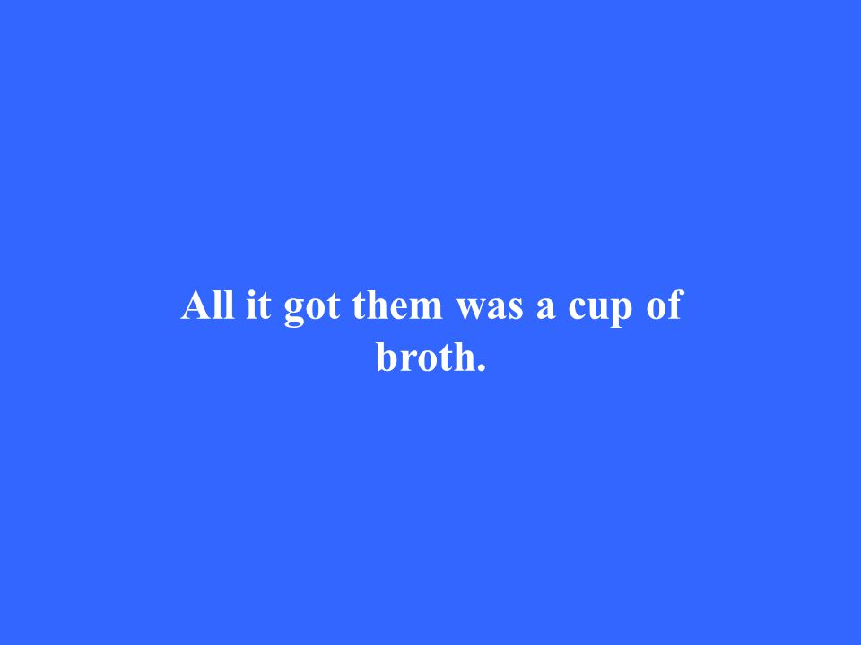 All it got them was a cup of broth.