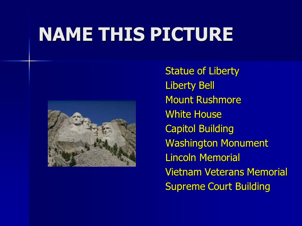 NAME THIS PICTURE Statue of Liberty Liberty Bell Mount Rushmore White House Capitol Building Washington Monument Lincoln Memorial Vietnam Veterans Memorial Supreme Court Building