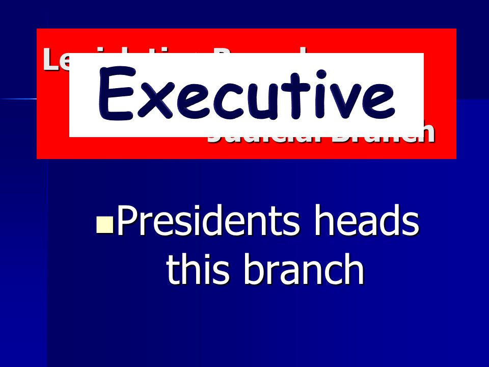 Legislative Branch Executive Branch Judicial Branch Legislative Branch Executive Branch Judicial Branch Presidents heads this branch Presidents heads this branch