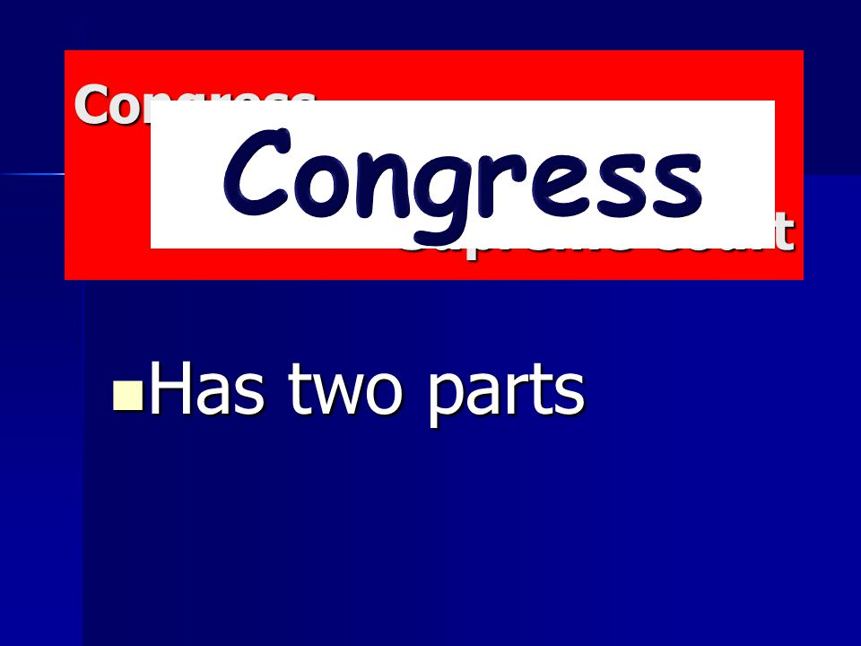 Congress President Supreme Court Congress President Supreme Court Has two parts Has two parts