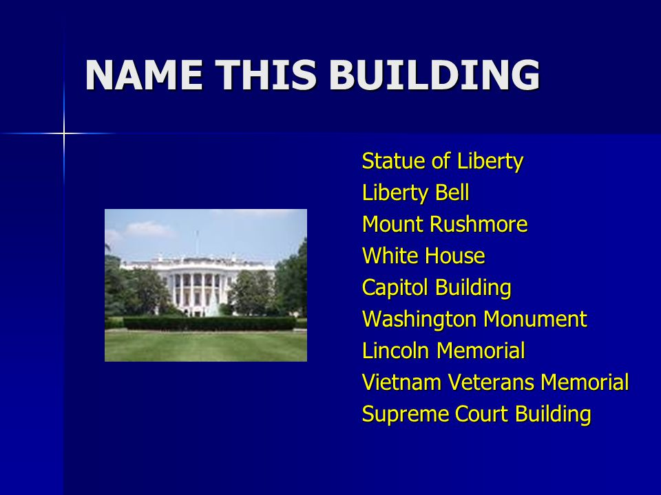 NAME THIS BUILDING Statue of Liberty Liberty Bell Mount Rushmore White House Capitol Building Washington Monument Lincoln Memorial Vietnam Veterans Memorial Supreme Court Building