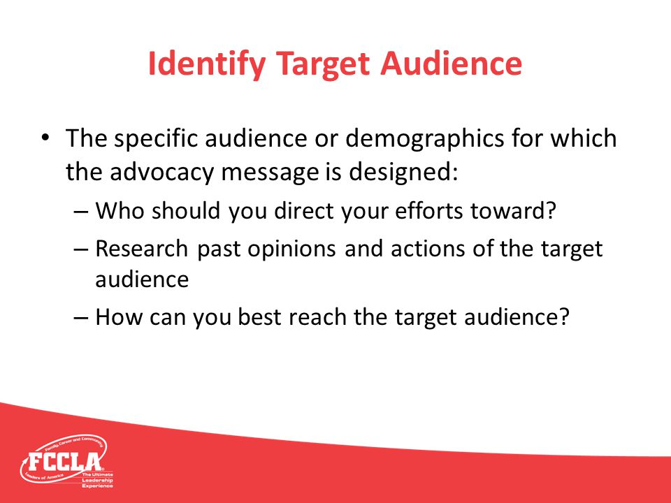 Identify Target Audience The specific audience or demographics for which the advocacy message is designed: – Who should you direct your efforts toward