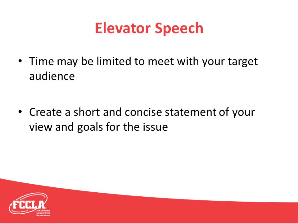 Elevator Speech Time may be limited to meet with your target audience Create a short and concise statement of your view and goals for the issue