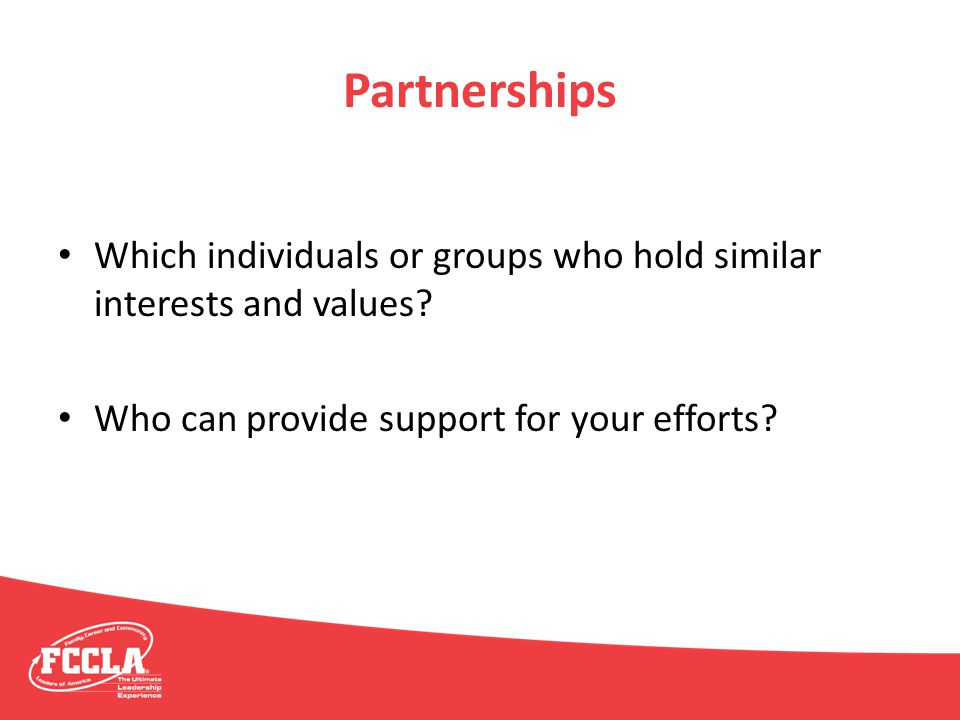 Partnerships Which individuals or groups who hold similar interests and values? Who can provide support for your efforts?