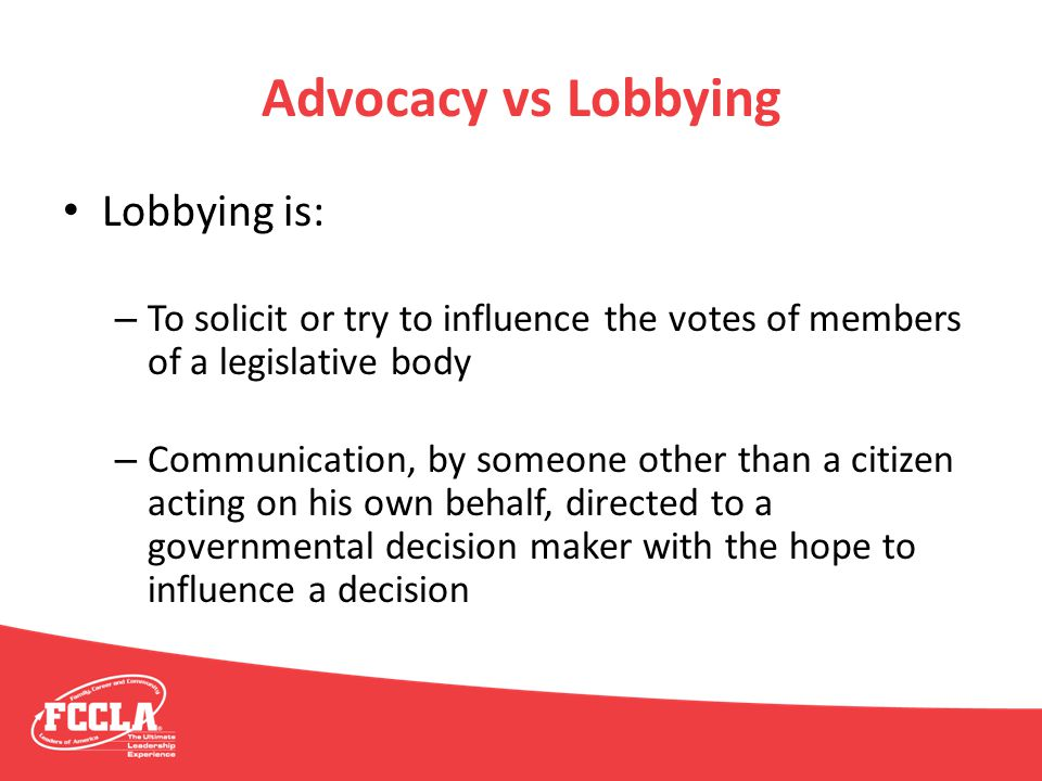 Advocacy vs Lobbying Lobbying is: – To solicit or try to influence the votes of members of a legislative body – Communication, by someone other than a