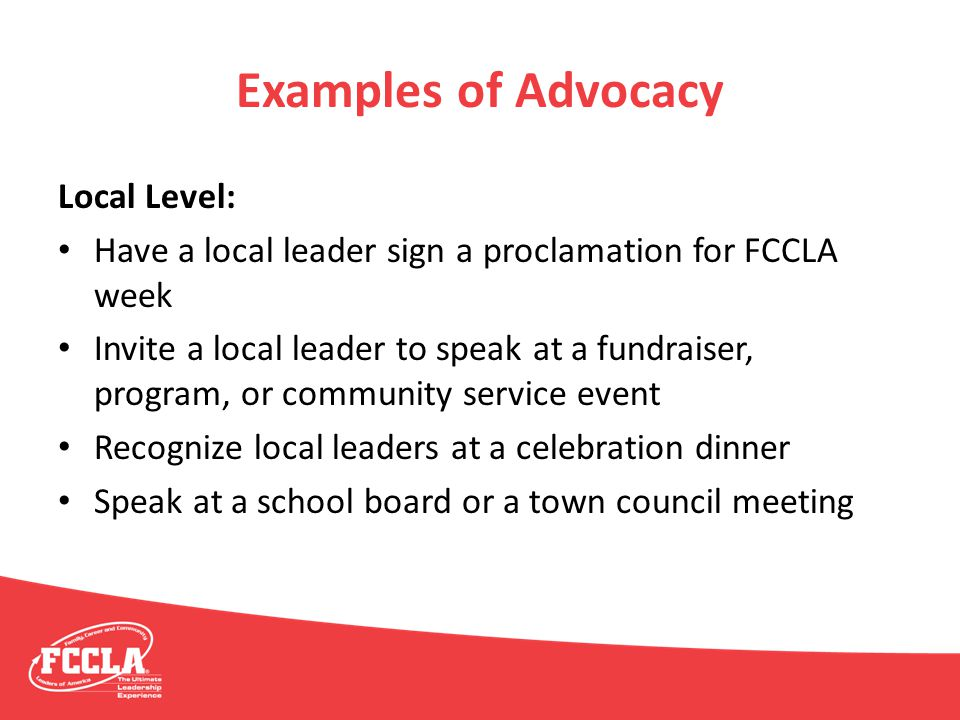 Examples of Advocacy Local Level: Have a local leader sign a proclamation for FCCLA week Invite a local leader to speak at a fundraiser, program, or c
