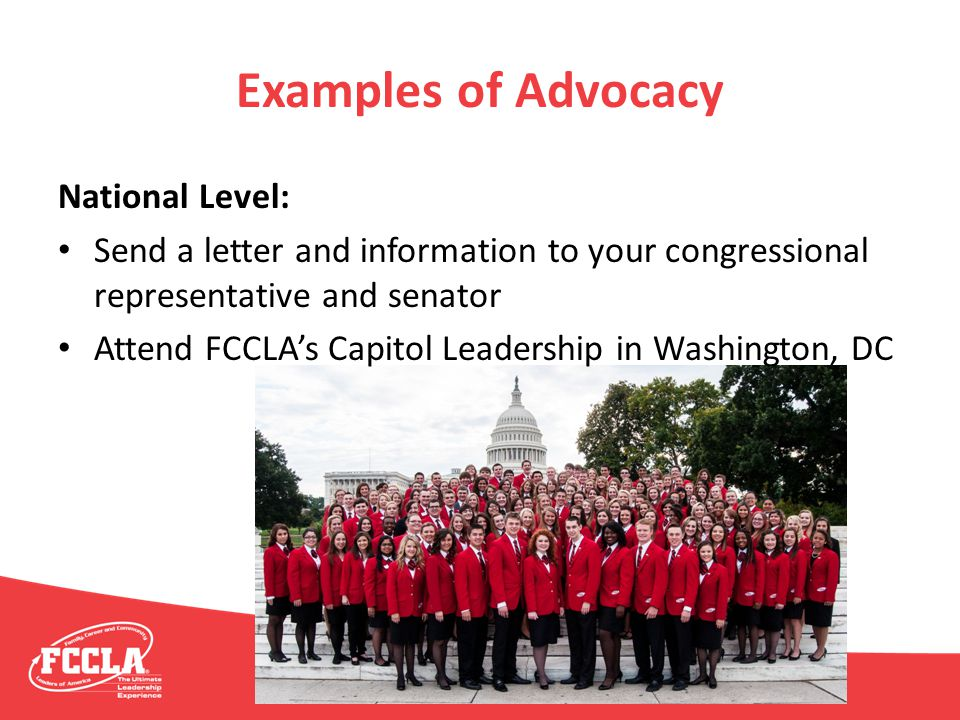 Examples of Advocacy National Level: Send a letter and information to your congressional representative and senator Attend FCCLA's Capitol Leadership
