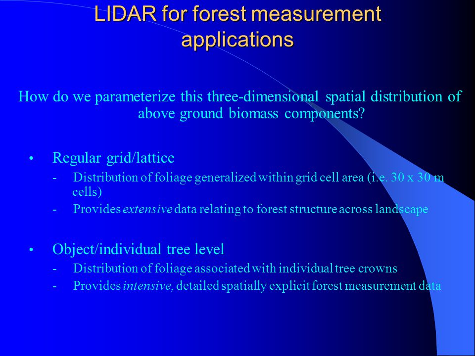 LIDAR for forest measurement applications How do we parameterize this three-dimensional spatial distribution of above ground biomass components? Regul