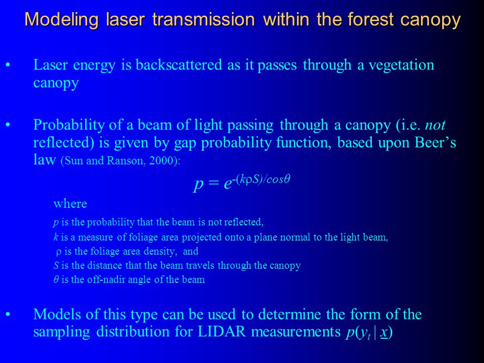 Modeling laser transmission within the forest canopy Laser energy is backscattered as it passes through a vegetation canopy Probability of a beam of l