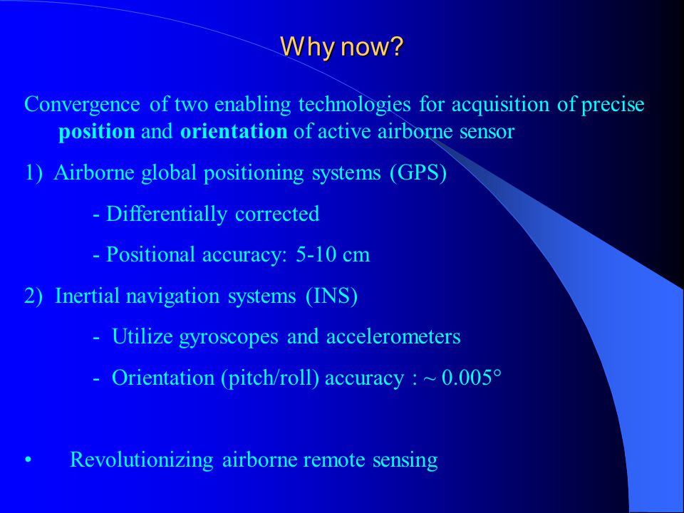 Why now? Convergence of two enabling technologies for acquisition of precise position and orientation of active airborne sensor 1) Airborne global pos